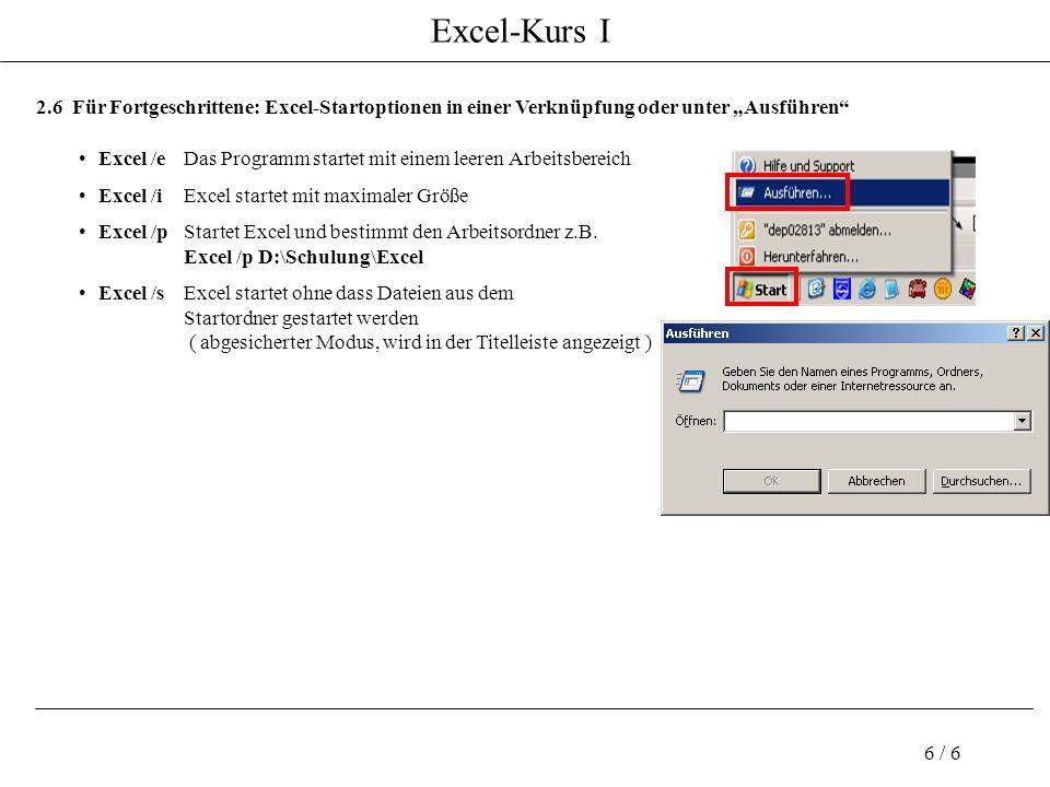 Excel-Kurs I 6 / 6 2.6 Für Fortgeschrittene: Excel-Startoptionen in einer Verknüpfung oder unter Ausführen Excel /eDas Programm startet mit einem leeren Arbeitsbereich Excel /iExcel startet mit maximaler Größe Excel /pStartet Excel und bestimmt den Arbeitsordner z.B.