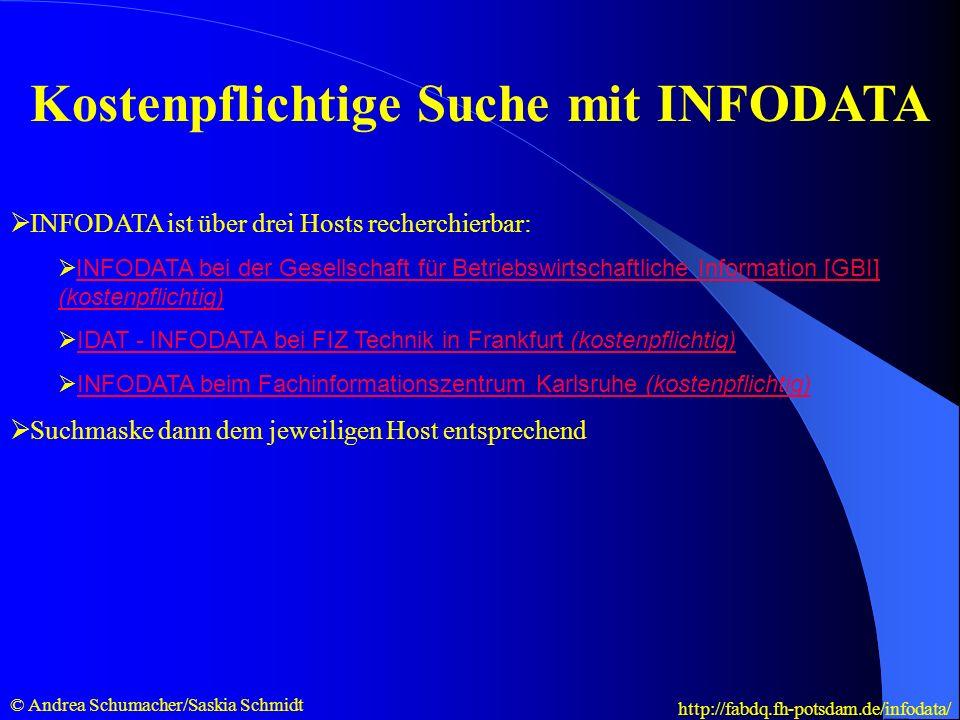 Kostenpflichtige Suche mit INFODATA INFODATA ist über drei Hosts recherchierbar: INFODATA bei der Gesellschaft für Betriebswirtschaftliche Information [GBI] (kostenpflichtig) INFODATA bei der Gesellschaft für Betriebswirtschaftliche Information [GBI] (kostenpflichtig) IDAT - INFODATA bei FIZ Technik in Frankfurt (kostenpflichtig)IDAT - INFODATA bei FIZ Technik in Frankfurt (kostenpflichtig) INFODATA beim Fachinformationszentrum Karlsruhe (kostenpflichtig)INFODATA beim Fachinformationszentrum Karlsruhe (kostenpflichtig) Suchmaske dann dem jeweiligen Host entsprechend © Andrea Schumacher/Saskia Schmidt http://fabdq.fh-potsdam.de/infodata/