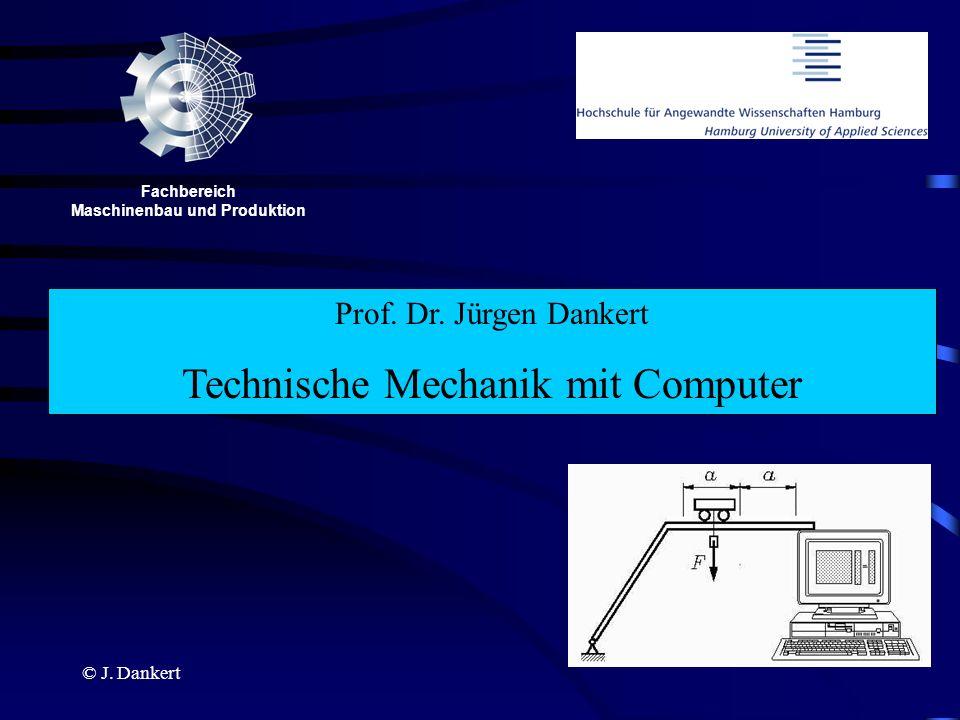 © J. Dankert Prof. Dr. Jürgen Dankert Technische Mechanik mit Computer Fachbereich Maschinenbau und Produktion