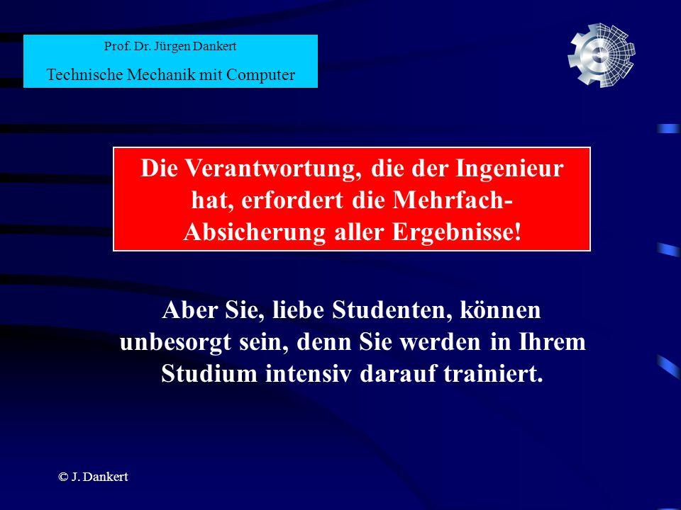© J. Dankert Prof. Dr. Jürgen Dankert Technische Mechanik mit Computer Die Verantwortung, die der Ingenieur hat, erfordert die Mehrfach- Absicherung a