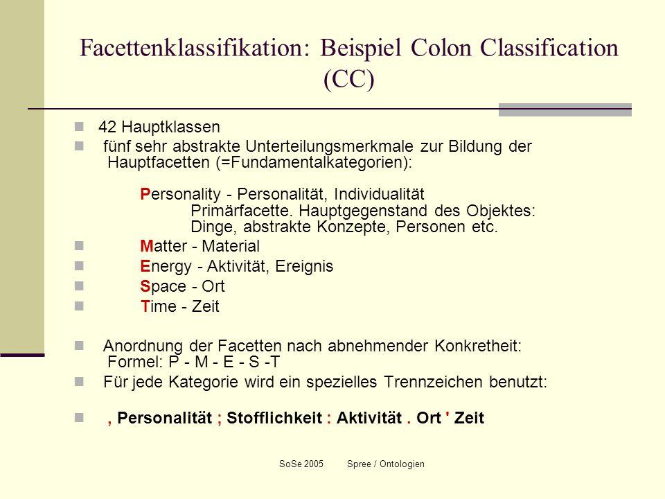SoSe 2005 Spree / Ontologien Facettenklassifikation: Beispiel Colon Classification (CC) 42 Hauptklassen fünf sehr abstrakte Unterteilungsmerkmale zur