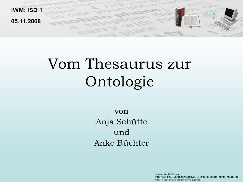 Vom Thesaurus zur Ontologie von Anja Schütte und Anke Büchter IWM: ISD 1 05.11.2008 Quellen der Abbildungen: http://www.archiv-verlag.at/inhalte/buchr