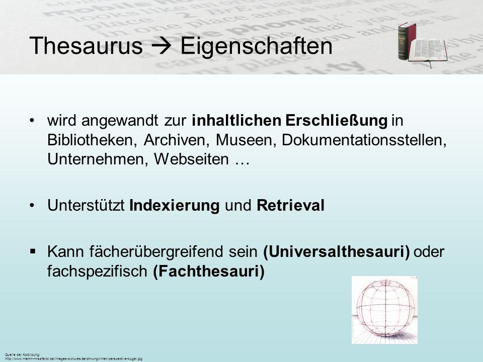 Thesaurus Eigenschaften wird angewandt zur inhaltlichen Erschließung in Bibliotheken, Archiven, Museen, Dokumentationsstellen, Unternehmen, Webseiten