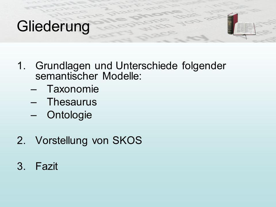 Gliederung 1.Grundlagen und Unterschiede folgender semantischer Modelle: –Taxonomie –Thesaurus –Ontologie 2.Vorstellung von SKOS 3.Fazit