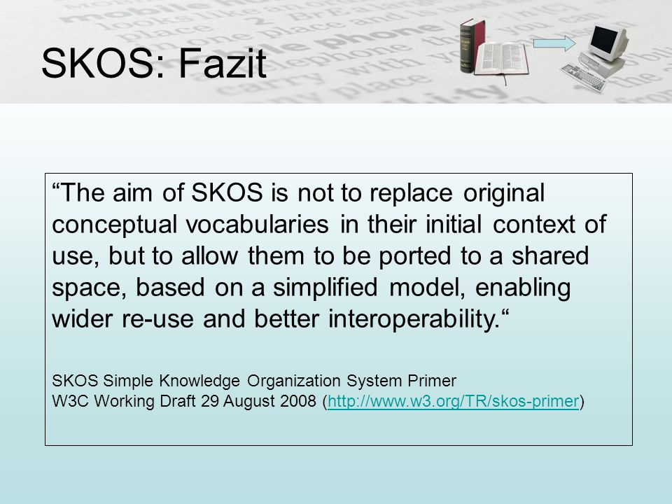 SKOS: Fazit The aim of SKOS is not to replace original conceptual vocabularies in their initial context of use, but to allow them to be ported to a sh
