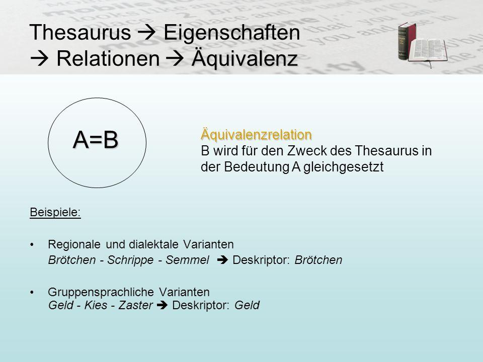 Äquivalenz Thesaurus Eigenschaften Relationen Äquivalenz Beispiele: Regionale und dialektale Varianten Brötchen - Schrippe - Semmel Deskriptor: Brötch