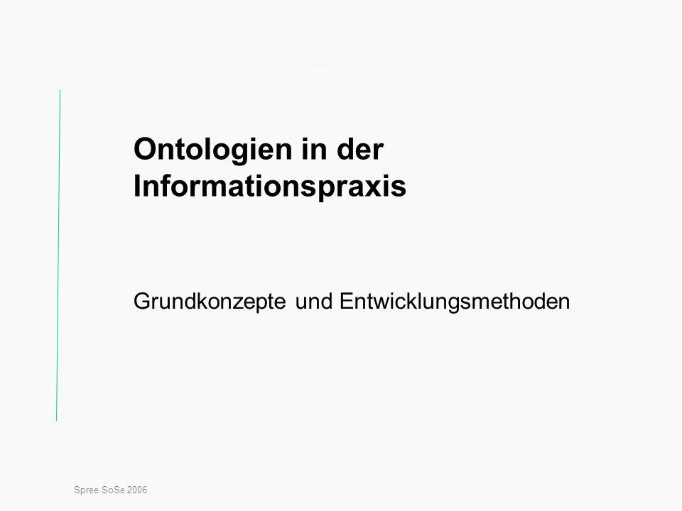 Spree SoSe 2006 Titel Ontologien in der Informationspraxis Grundkonzepte und Entwicklungsmethoden