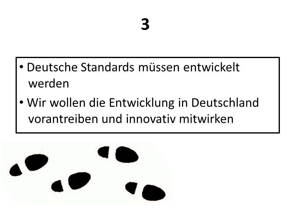 Deutsche Standards müssen entwickelt werden Wir wollen die Entwicklung in Deutschland vorantreiben und innovativ mitwirken 3
