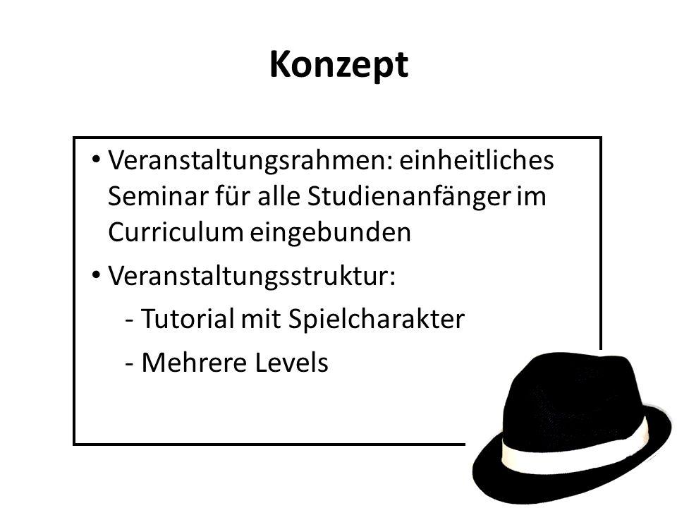 Konzept Veranstaltungsrahmen: einheitliches Seminar für alle Studienanfänger im Curriculum eingebunden Veranstaltungsstruktur: - Tutorial mit Spielcharakter - Mehrere Levels