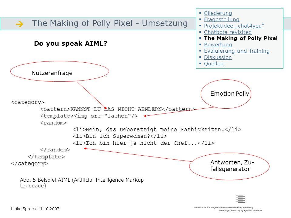 The Making of Polly Pixel - Umsetzung Gliederung Ulrike Spree / 11.10.2007 Programm E (in PHP programmierter Interpreter) Startup.xml AIML Datei MySQL- Datenbank Mittels Konverter werden die AIML-Dateien in die DB geladen und ausgelesen Ein- und Ausgabemaske Ruft startup.xml auf, liest Konfiguration aus, schreibt AIML- Daten in die DB Startup enthält Konfiguration des Bots, Persönlichkeit etc.