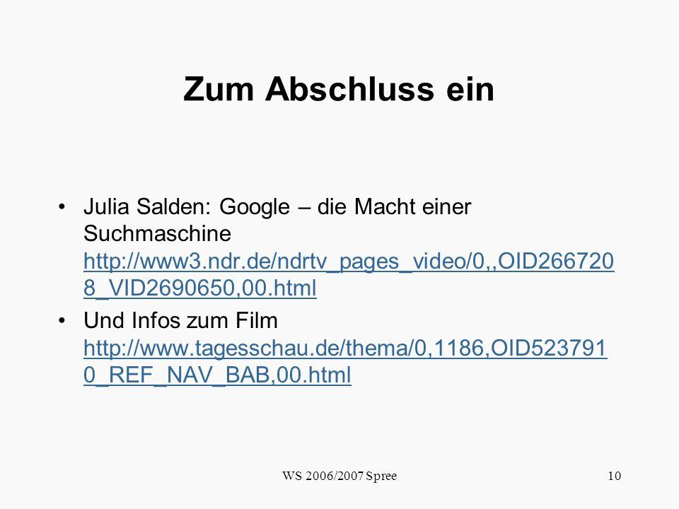 WS 2006/2007 Spree10 Zum Abschluss ein Julia Salden: Google – die Macht einer Suchmaschine http://www3.ndr.de/ndrtv_pages_video/0,,OID266720 8_VID2690650,00.html http://www3.ndr.de/ndrtv_pages_video/0,,OID266720 8_VID2690650,00.html Und Infos zum Film http://www.tagesschau.de/thema/0,1186,OID523791 0_REF_NAV_BAB,00.html http://www.tagesschau.de/thema/0,1186,OID523791 0_REF_NAV_BAB,00.html