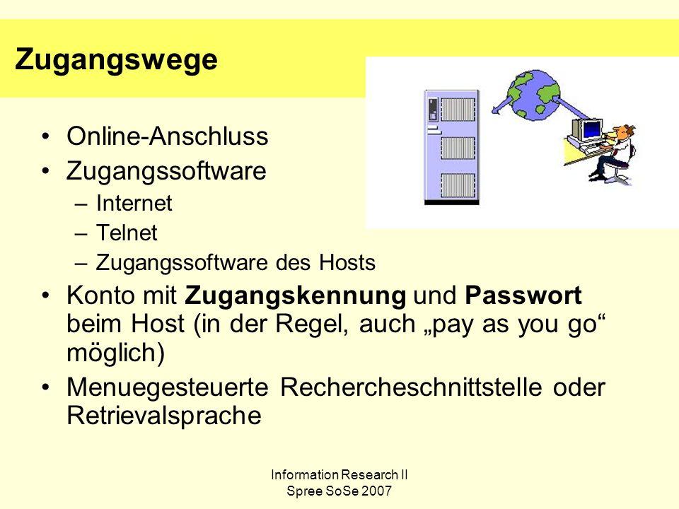 Information Research II Spree SoSe 2007 Zugangswege Online-Anschluss Zugangssoftware –Internet –Telnet –Zugangssoftware des Hosts Konto mit Zugangskennung und Passwort beim Host (in der Regel, auch pay as you go möglich) Menuegesteuerte Rechercheschnittstelle oder Retrievalsprache