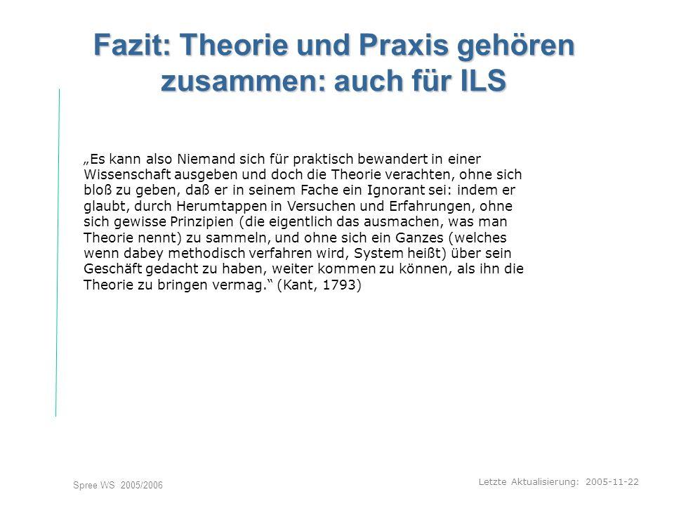 Letzte Aktualisierung: 2005-11-22 Spree WS 2005/2006 Fazit: Theorie und Praxis gehören zusammen: auch für ILS Es kann also Niemand sich für praktisch