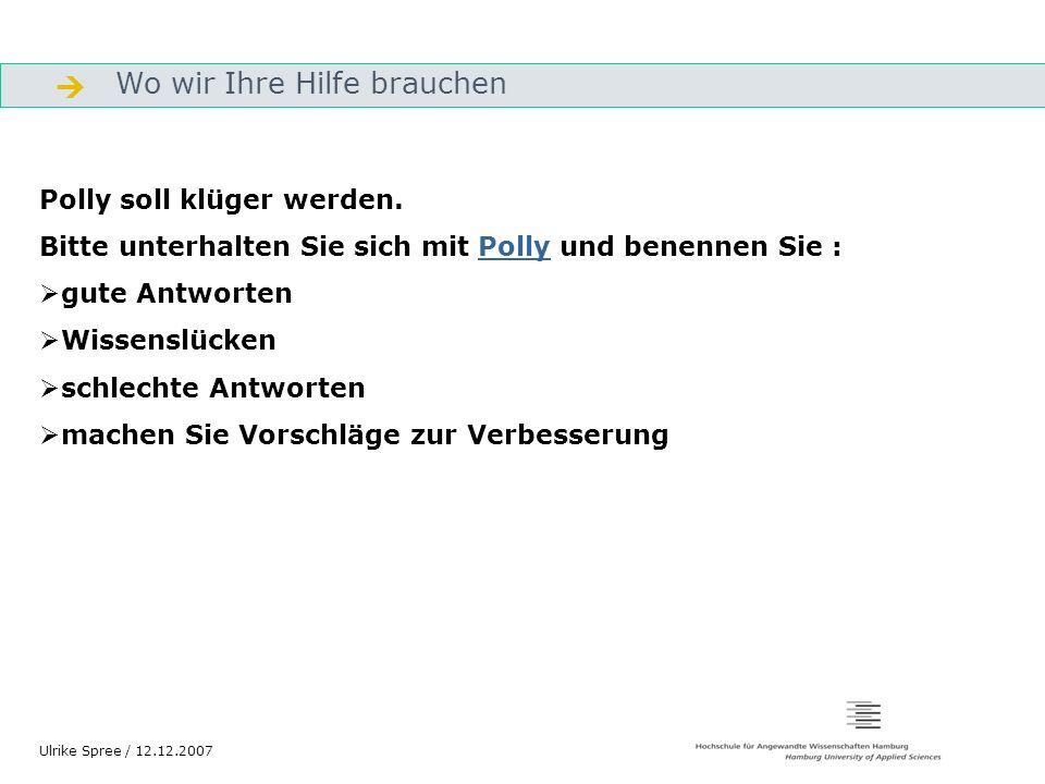 Wo wir Ihre Hilfe brauchen Gliederung Ulrike Spree / 12.12.2007 Polly soll klüger werden. Bitte unterhalten Sie sich mit Polly und benennen Sie :Polly