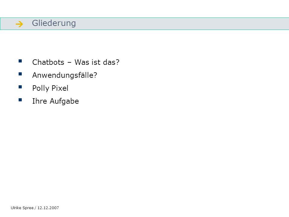Gliederung Gliederung Chatbots – Was ist das? Anwendungsfälle? Polly Pixel Ihre Aufgabe Ulrike Spree / 12.12.2007