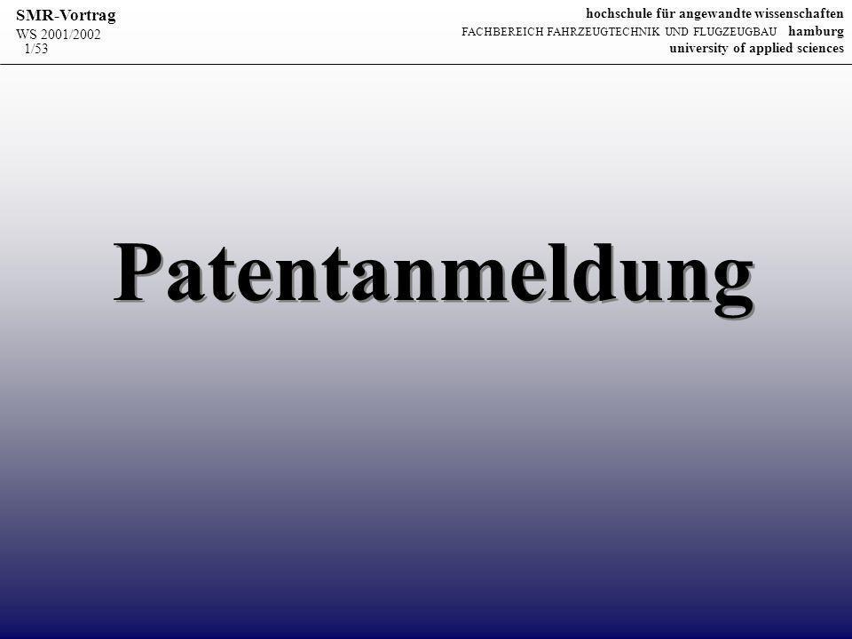 WS 2001/2002 SMR-Vortrag hochschule für angewandte wissenschaften FACHBEREICH FAHRZEUGTECHNIK UND FLUGZEUGBAU hamburg university of applied sciences 52/53 Patentanmeldeverordnung Vorschriften zum inhaltlichen und formalen Aufbau von: Antrag auf Erteilung Patentansprüchen Beschreibung Zeichnung Zusammenfassung allg.