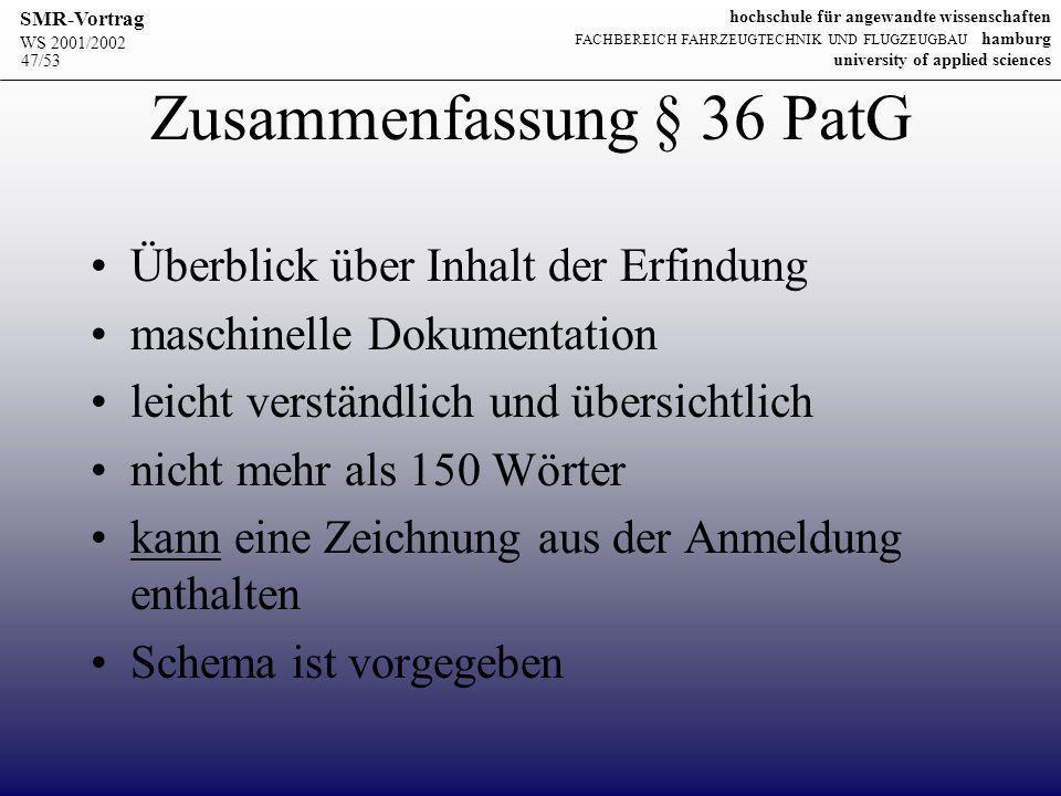 WS 2001/2002 SMR-Vortrag hochschule für angewandte wissenschaften FACHBEREICH FAHRZEUGTECHNIK UND FLUGZEUGBAU hamburg university of applied sciences 47/53 Zusammenfassung § 36 PatG Überblick über Inhalt der Erfindung maschinelle Dokumentation leicht verständlich und übersichtlich nicht mehr als 150 Wörter kann eine Zeichnung aus der Anmeldung enthalten Schema ist vorgegeben