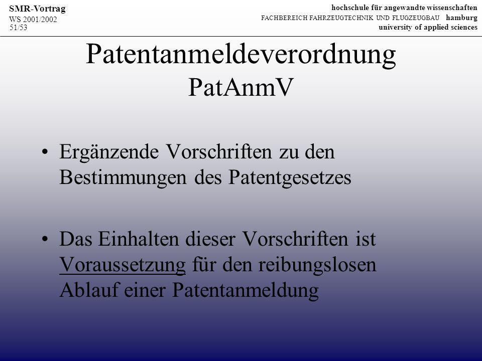 WS 2001/2002 SMR-Vortrag hochschule für angewandte wissenschaften FACHBEREICH FAHRZEUGTECHNIK UND FLUGZEUGBAU hamburg university of applied sciences 51/53 Patentanmeldeverordnung PatAnmV Ergänzende Vorschriften zu den Bestimmungen des Patentgesetzes Das Einhalten dieser Vorschriften ist Voraussetzung für den reibungslosen Ablauf einer Patentanmeldung