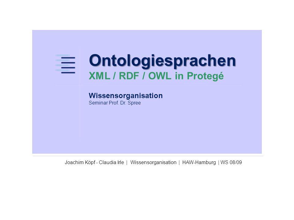 Ontologiesprachen Ontologiesprachen XML / RDF / OWL in Protegé Joachim Köpf - Claudia Irle   Wissensorganisation   HAW-Hamburg   WS 08/09 Wissensorganisation Seminar Prof.