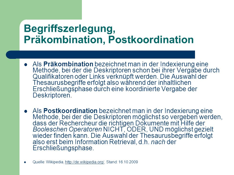 Begriffszerlegung, Präkombination, Postkoordination Als Präkombination bezeichnet man in der Indexierung eine Methode, bei der die Deskriptoren schon