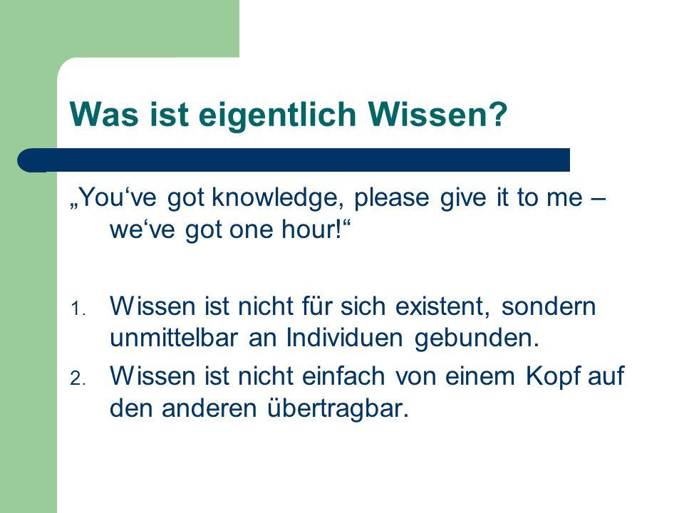 Was ist eigentlich Wissen? Youve got knowledge, please give it to me – weve got one hour! 1. Wissen ist nicht für sich existent, sondern unmittelbar a