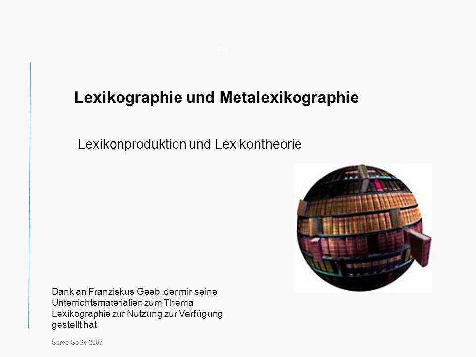 Spree SoSe 2007 Titel Lexikographie und Metalexikographie Lexikonproduktion und Lexikontheorie Dank an Franziskus Geeb, der mir seine Unterrichtsmaterialien zum Thema Lexikographie zur Nutzung zur Verfügung gestellt hat.