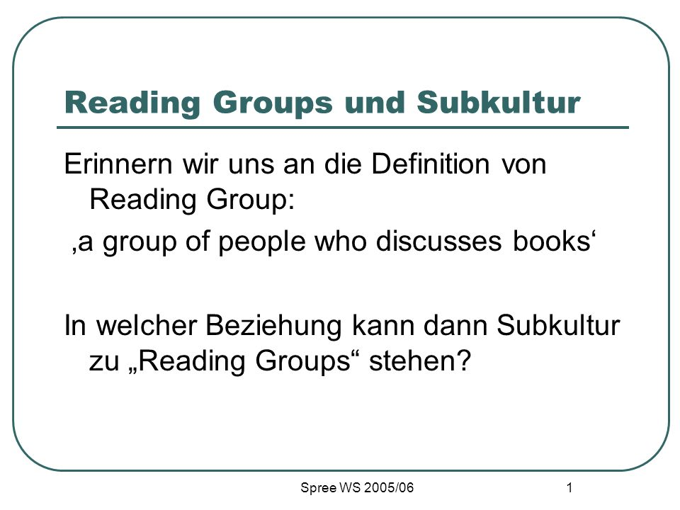 Spree WS 2005/06 1 Reading Groups und Subkultur Erinnern wir uns an die Definition von Reading Group: a group of people who discusses books In welcher Beziehung kann dann Subkultur zu Reading Groups stehen