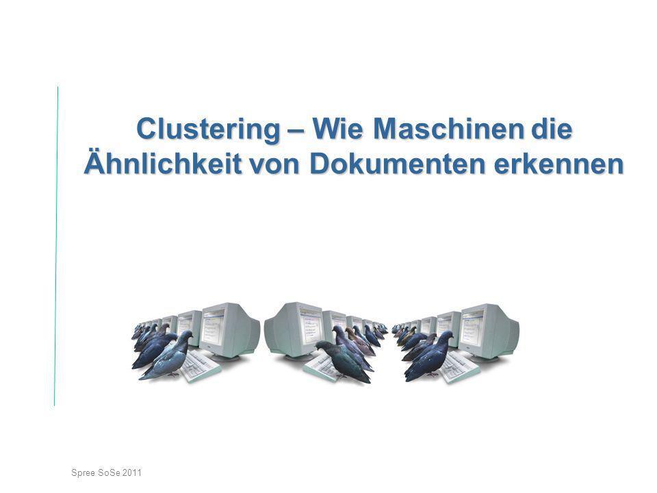 Spree SoSe 2011 Clustering – Wie Maschinen die Ähnlichkeit von Dokumenten erkennen
