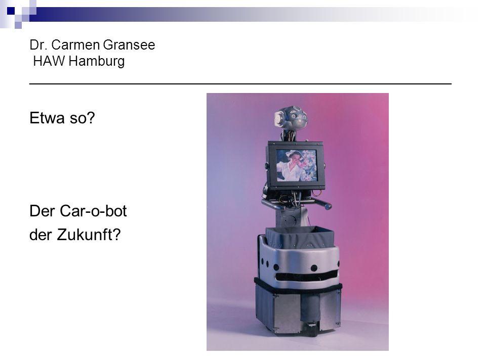 Dr. Carmen Gransee HAW Hamburg ________________________________________________________ Etwa so? Der Car-o-bot der Zukunft?