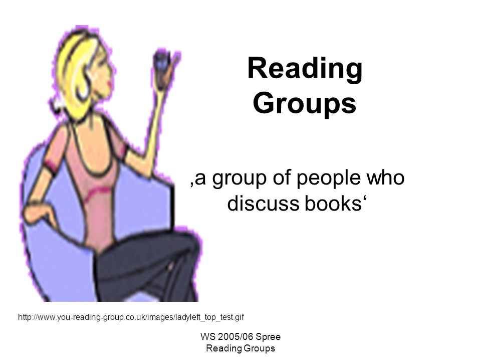 WS 2005/06 Spree Reading Groups Reading Groups http://www.you-reading-group.co.uk/images/ladyleft_top_test.gif a group of people who discuss books