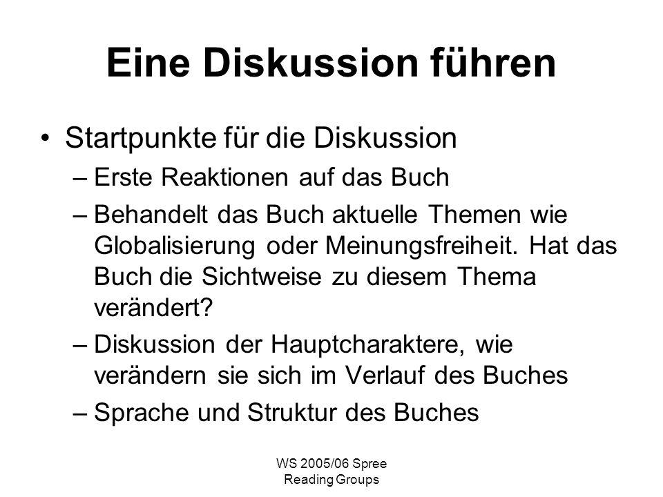 WS 2005/06 Spree Reading Groups Eine Diskussion führen Startpunkte für die Diskussion –Erste Reaktionen auf das Buch –Behandelt das Buch aktuelle Themen wie Globalisierung oder Meinungsfreiheit.