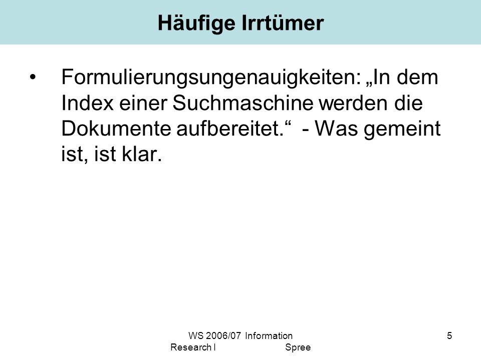 WS 2006/07 Information Research I Spree 5 Häufige Irrtümer Formulierungsungenauigkeiten: In dem Index einer Suchmaschine werden die Dokumente aufbereitet.