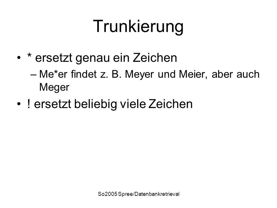 So2005 Spree/Datenbankretrieval Trunkierung * ersetzt genau ein Zeichen –Me*er findet z. B. Meyer und Meier, aber auch Meger ! ersetzt beliebig viele