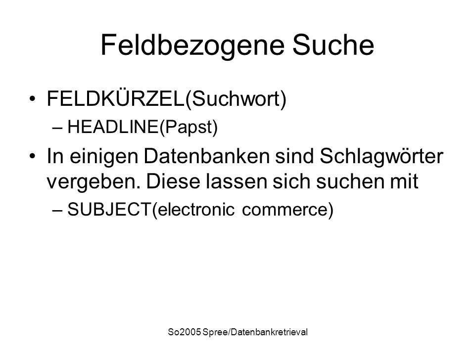 So2005 Spree/Datenbankretrieval Feldbezogene Suche FELDKÜRZEL(Suchwort) –HEADLINE(Papst) In einigen Datenbanken sind Schlagwörter vergeben. Diese lass