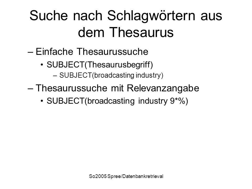 So2005 Spree/Datenbankretrieval Suche nach Schlagwörtern aus dem Thesaurus –Einfache Thesaurussuche SUBJECT(Thesaurusbegriff) –SUBJECT(broadcasting industry) –Thesaurussuche mit Relevanzangabe SUBJECT(broadcasting industry 9*%)