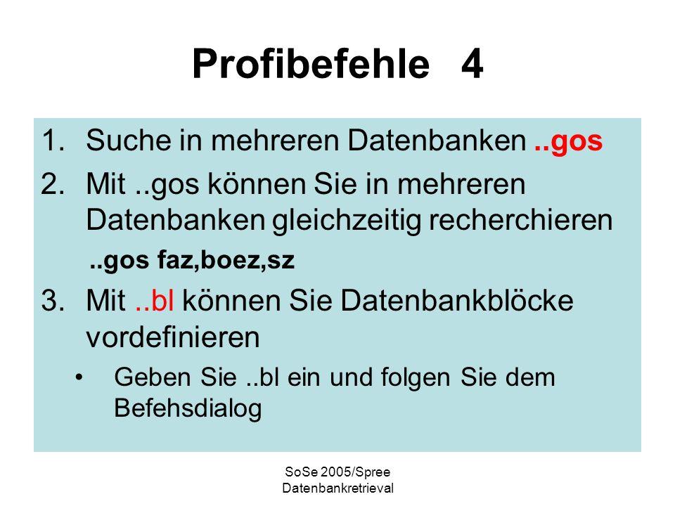 SoSe 2005/Spree Datenbankretrieval Profibefehle 4 1.Suche in mehreren Datenbanken..gos 2.Mit..gos können Sie in mehreren Datenbanken gleichzeitig recherchieren..gos faz,boez,sz 3.Mit..bl können Sie Datenbankblöcke vordefinieren Geben Sie..bl ein und folgen Sie dem Befehsdialog
