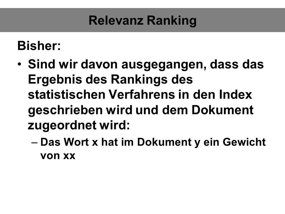 Relevanz Ranking Bisher: Sind wir davon ausgegangen, dass das Ergebnis des Rankings des statistischen Verfahrens in den Index geschrieben wird und dem Dokument zugeordnet wird: –Das Wort x hat im Dokument y ein Gewicht von xx