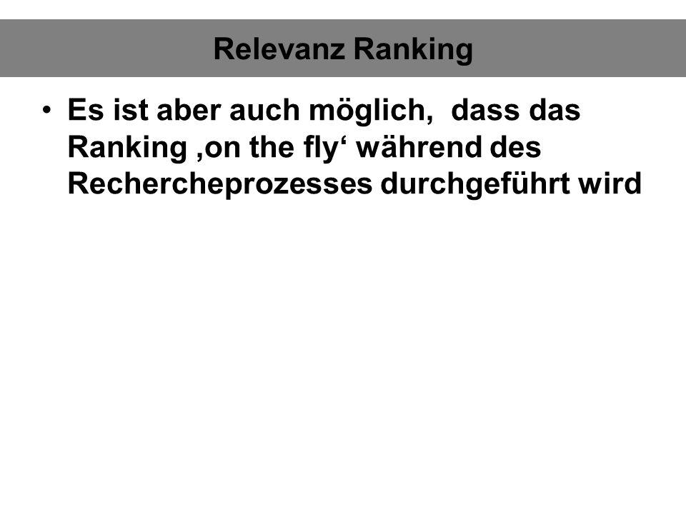 Relevanz Ranking Es ist aber auch möglich, dass das Ranking on the fly während des Rechercheprozesses durchgeführt wird