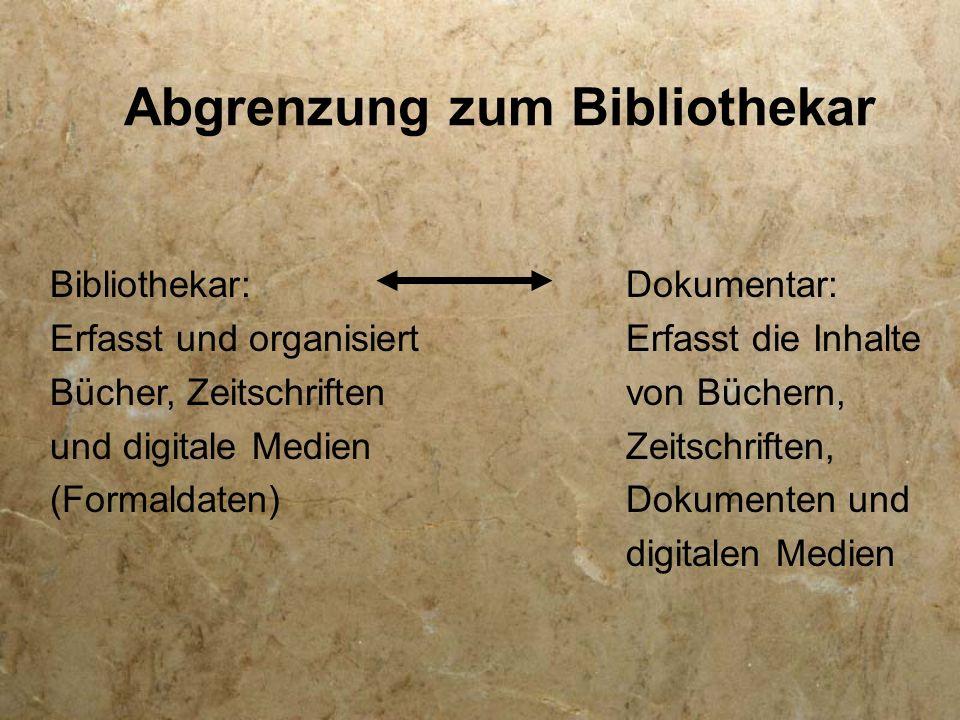Abgrenzung zum Bibliothekar Bibliothekar: Erfasst und organisiert Bücher, Zeitschriften und digitale Medien (Formaldaten) Dokumentar: Erfasst die Inha