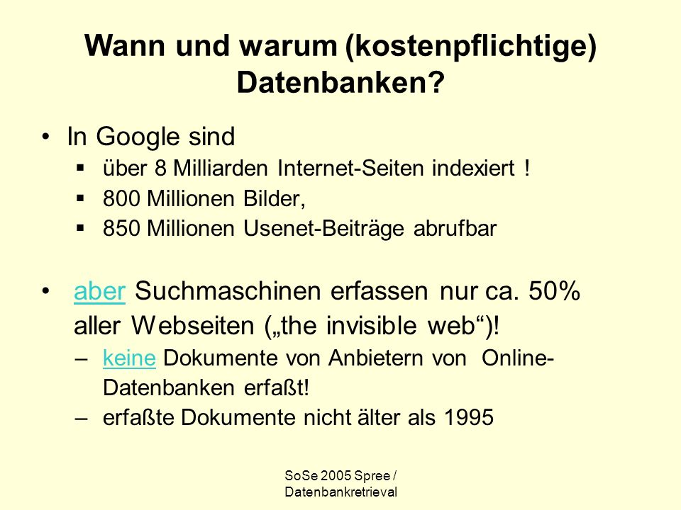 SoSe 2005 Spree / Datenbankretrieval Wann und warum (kostenpflichtige) Datenbanken? In Google sind über 8 Milliarden Internet-Seiten indexiert ! 800 M