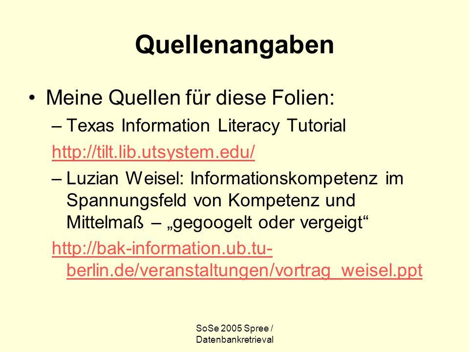 SoSe 2005 Spree / Datenbankretrieval Quellenangaben Meine Quellen für diese Folien: –Texas Information Literacy Tutorial http://tilt.lib.utsystem.edu/