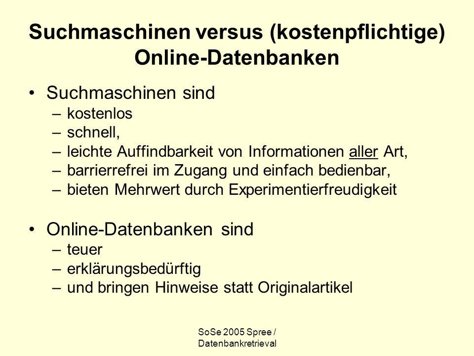 SoSe 2005 Spree / Datenbankretrieval Suchmaschinen versus (kostenpflichtige) Online-Datenbanken Suchmaschinen sind –kostenlos –schnell, –leichte Auffi