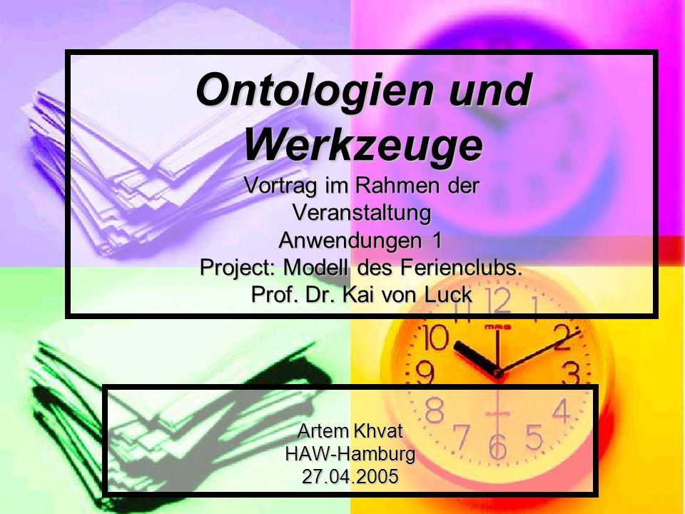 Ontologien und Werkzeuge Vortrag im Rahmen der Veranstaltung Anwendungen 1 Project: Modell des Ferienclubs. Prof. Dr. Kai von Luck Artem Khvat HAW-Ham