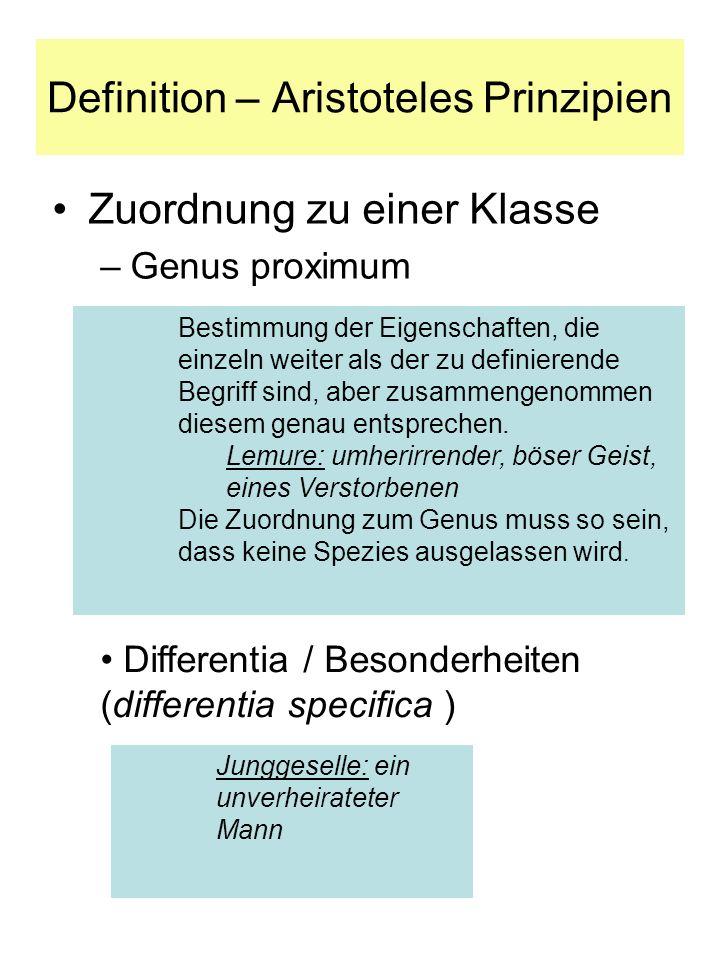 Definition – Aristoteles Prinzipien Zuordnung zu einer Klasse –Genus proximum Bestimmung der Eigenschaften, die einzeln weiter als der zu definierende Begriff sind, aber zusammengenommen diesem genau entsprechen.