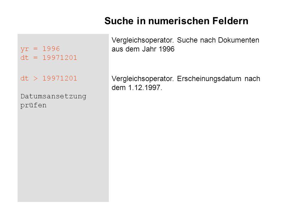 yr = 1996 dt = 19971201 Vergleichsoperator. Suche nach Dokumenten aus dem Jahr 1996 dt > 19971201 Datumsansetzung prüfen Vergleichsoperator. Erscheinu