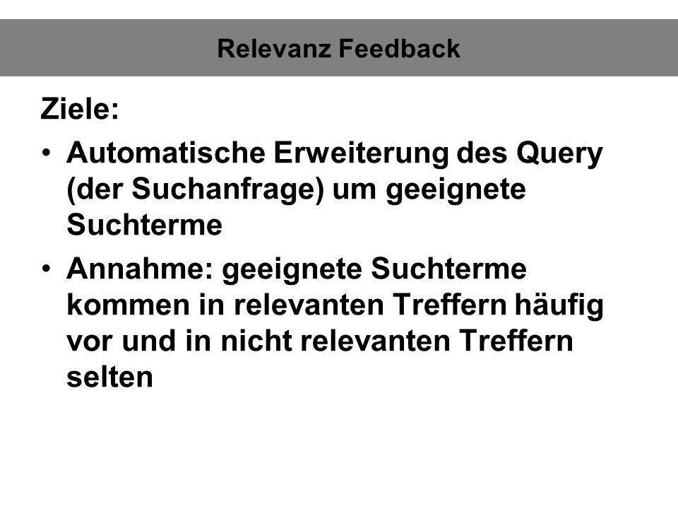 Relevanz Feedback Ziele: Automatische Erweiterung des Query (der Suchanfrage) um geeignete Suchterme Annahme: geeignete Suchterme kommen in relevanten