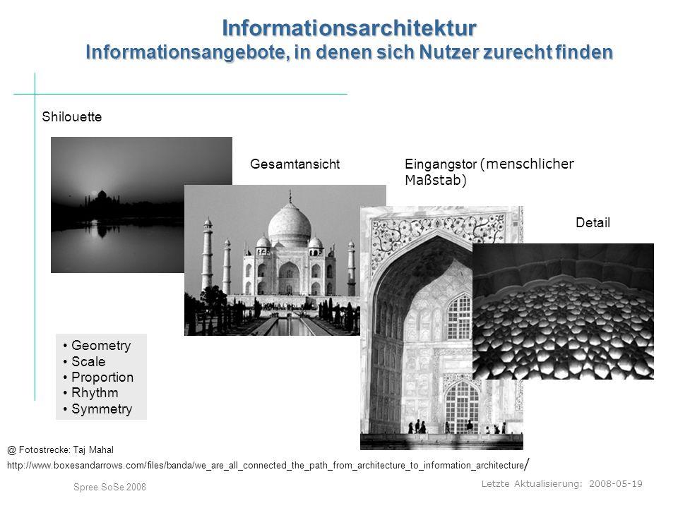 Letzte Aktualisierung: 2008-05-19 Spree SoSe 2008 Informationsarchitektur Informationsangebote, in denen sich Nutzer zurecht finden @ Fotostrecke: Taj Mahal http://www.boxesandarrows.com/files/banda/we_are_all_connected_the_path_from_architecture_to_information_architecture / Shilouette Gesamtansicht Eingangstor (menschlicher Maßstab) Detail Geometry Scale Proportion Rhythm Symmetry