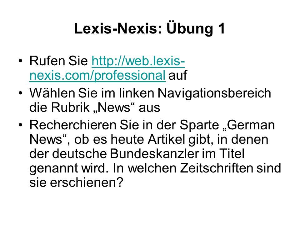 Lexis-Nexis: Übung 1 Rufen Sie http://web.lexis- nexis.com/professional aufhttp://web.lexis- nexis.com/professional Wählen Sie im linken Navigationsbereich die Rubrik News aus Recherchieren Sie in der Sparte German News, ob es heute Artikel gibt, in denen der deutsche Bundeskanzler im Titel genannt wird.