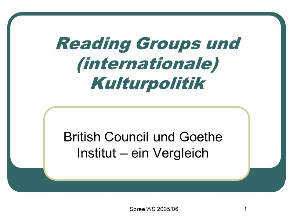 Spree WS 2005/061 Reading Groups und (internationale) Kulturpolitik British Council und Goethe Institut – ein Vergleich