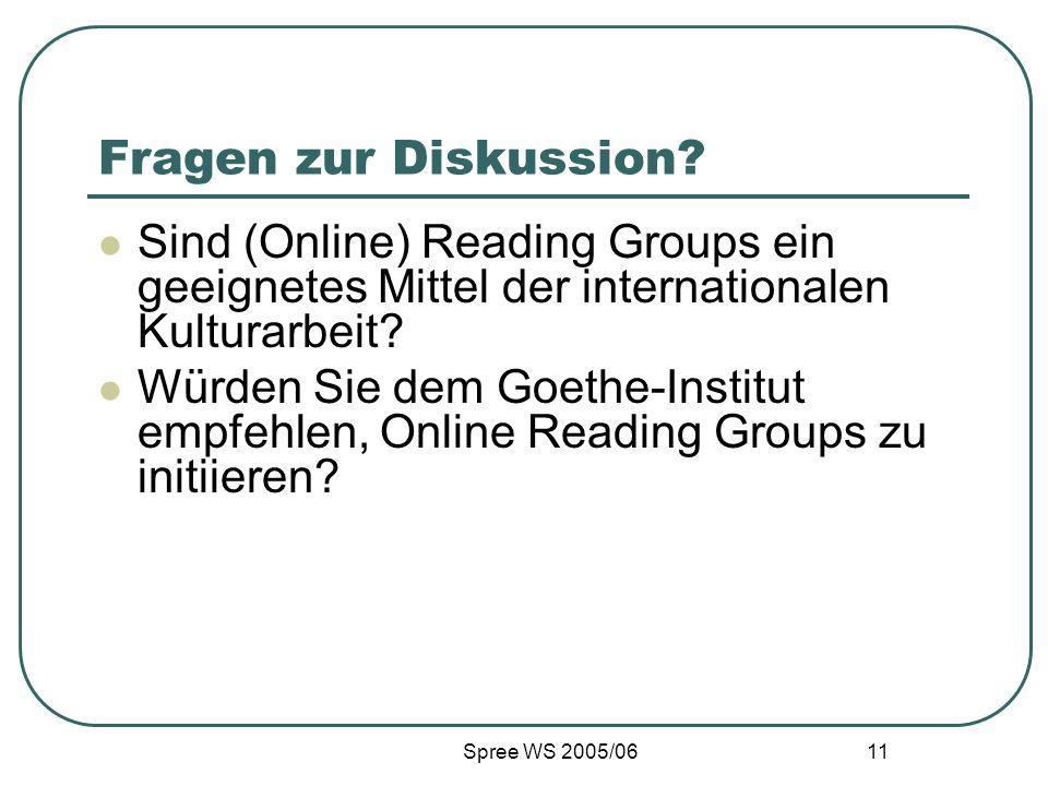 Spree WS 2005/06 11 Fragen zur Diskussion? Sind (Online) Reading Groups ein geeignetes Mittel der internationalen Kulturarbeit? Würden Sie dem Goethe-